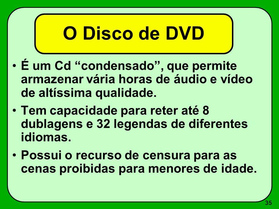 O Disco de DVD É um Cd condensado , que permite armazenar vária horas de áudio e vídeo de altíssima qualidade.