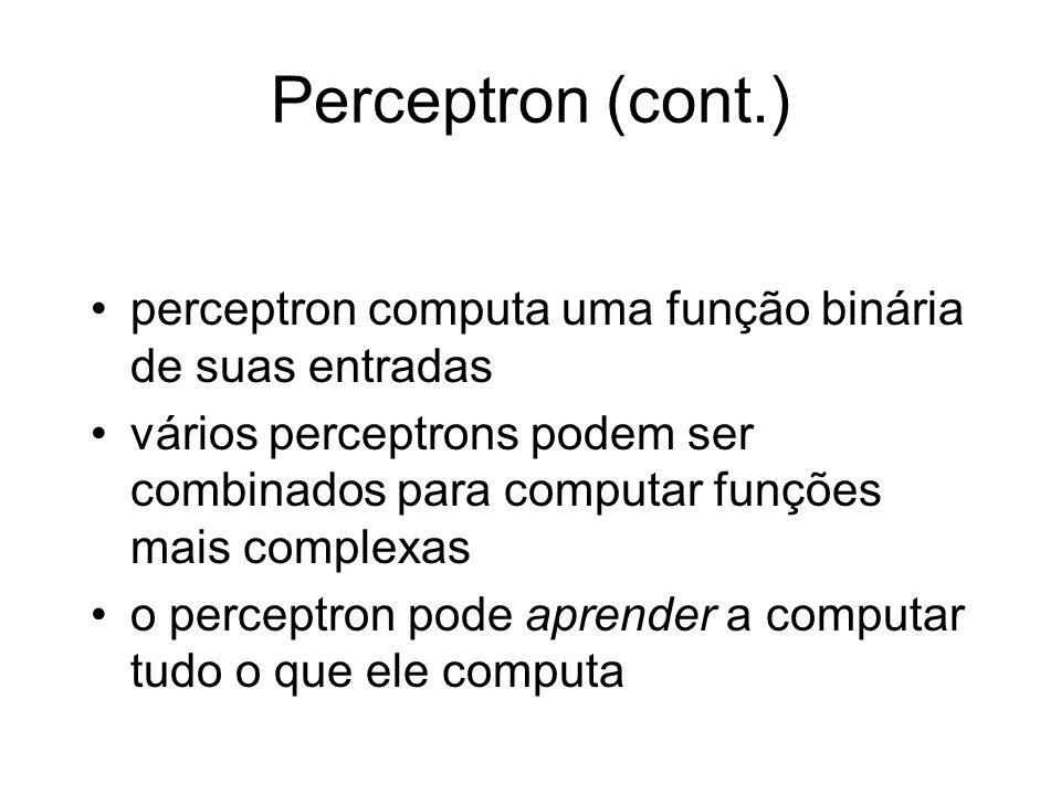 Perceptron (cont.) perceptron computa uma função binária de suas entradas.