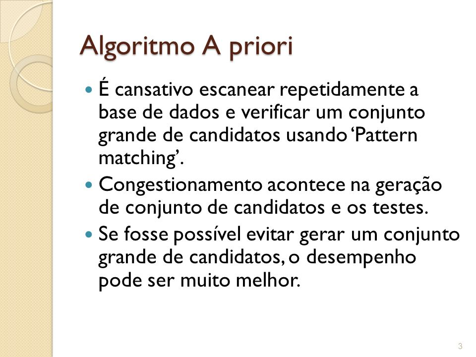 Algoritmo A priori É cansativo escanear repetidamente a base de dados e verificar um conjunto grande de candidatos usando 'Pattern matching'.