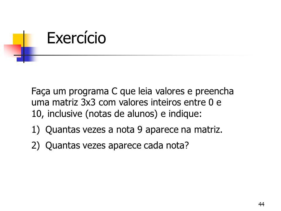 Exercício Faça um programa C que leia valores e preencha uma matriz 3x3 com valores inteiros entre 0 e 10, inclusive (notas de alunos) e indique: