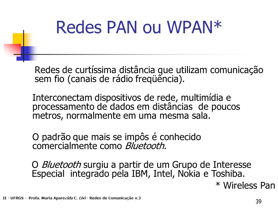 Redes PAN ou WPAN* Redes de curtíssima distância que utilizam comunicação sem fio (canais de rádio freqüência).