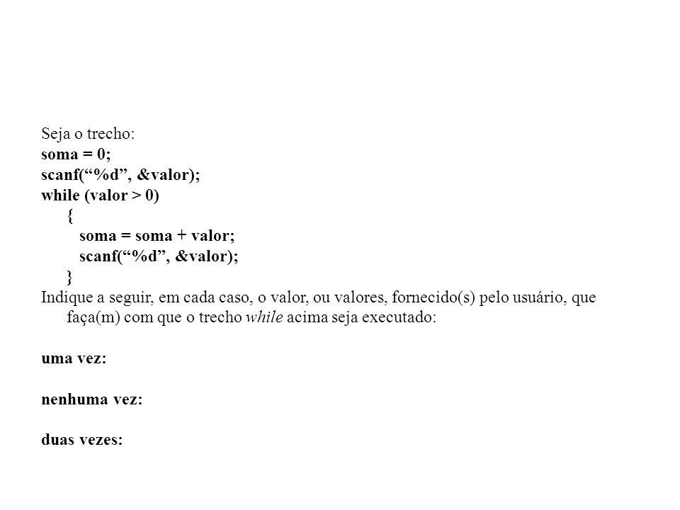 Seja o trecho: soma = 0; scanf( %d , &valor); while (valor > 0) { soma = soma + valor; }