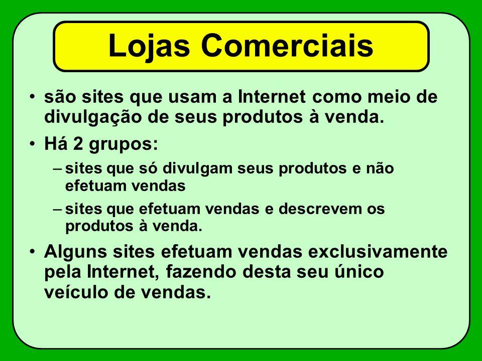 Lojas Comerciais são sites que usam a Internet como meio de divulgação de seus produtos à venda. Há 2 grupos: