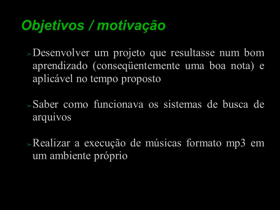 Objetivos / motivação Desenvolver um projeto que resultasse num bom aprendizado (conseqüentemente uma boa nota) e aplicável no tempo proposto.