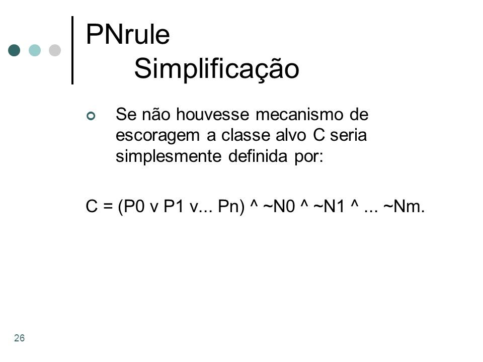 PNrule Simplificação Se não houvesse mecanismo de escoragem a classe alvo C seria simplesmente definida por:
