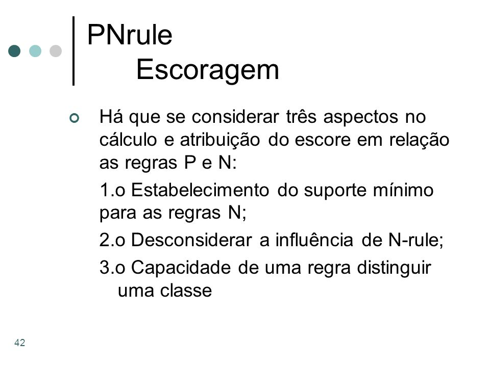 PNrule Escoragem Há que se considerar três aspectos no cálculo e atribuição do escore em relação as regras P e N: