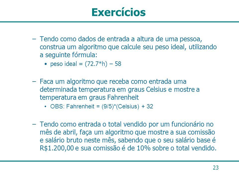 Exercícios Tendo como dados de entrada a altura de uma pessoa, construa um algoritmo que calcule seu peso ideal, utilizando a seguinte fórmula: