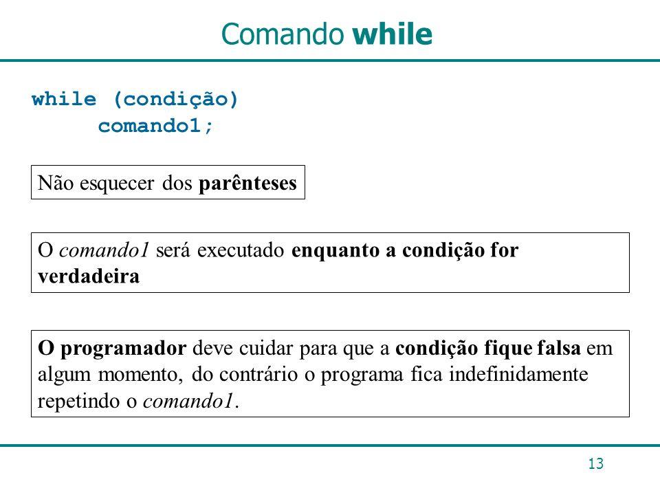Comando while while (condição) comando1; Não esquecer dos parênteses