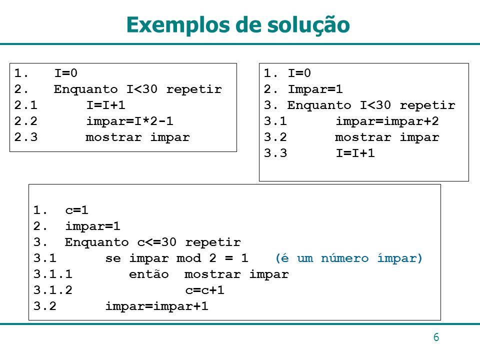 Exemplos de solução 1. I=0 2. Enquanto I<30 repetir 2.1 I=I+1