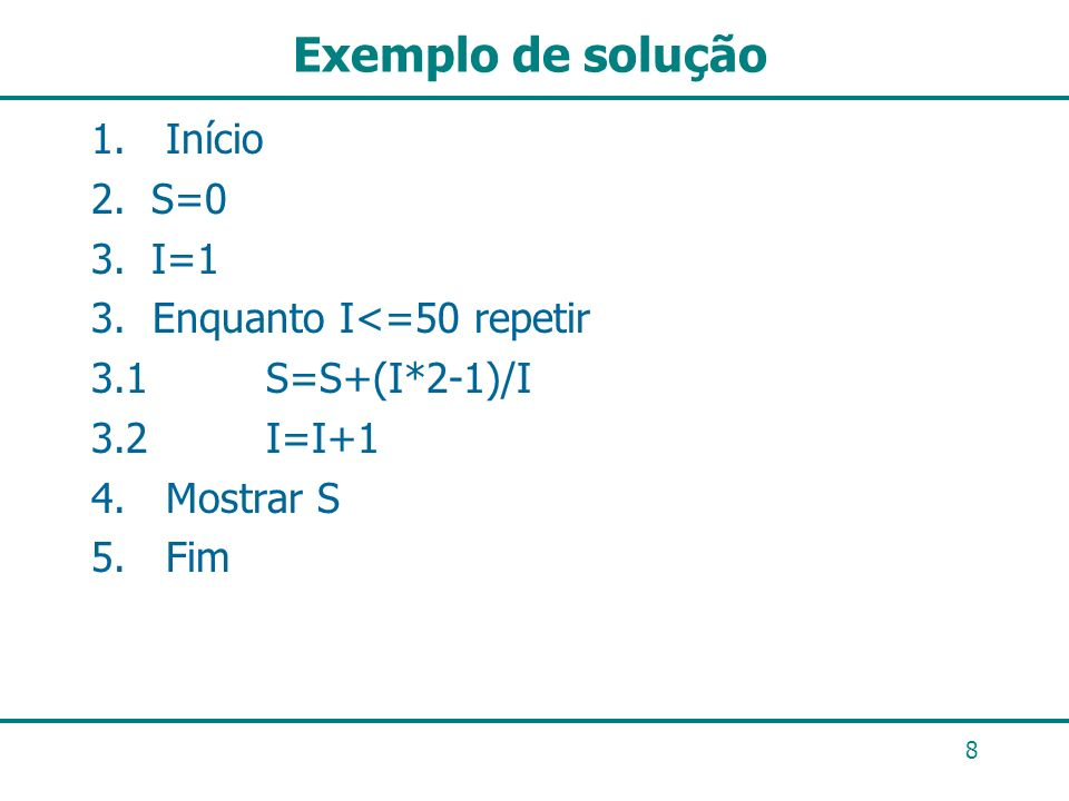 Exemplo de solução 1. Início S=0 I=1 3. Enquanto I<=50 repetir