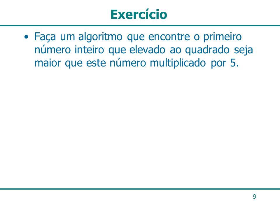 Exercício Faça um algoritmo que encontre o primeiro número inteiro que elevado ao quadrado seja maior que este número multiplicado por 5.