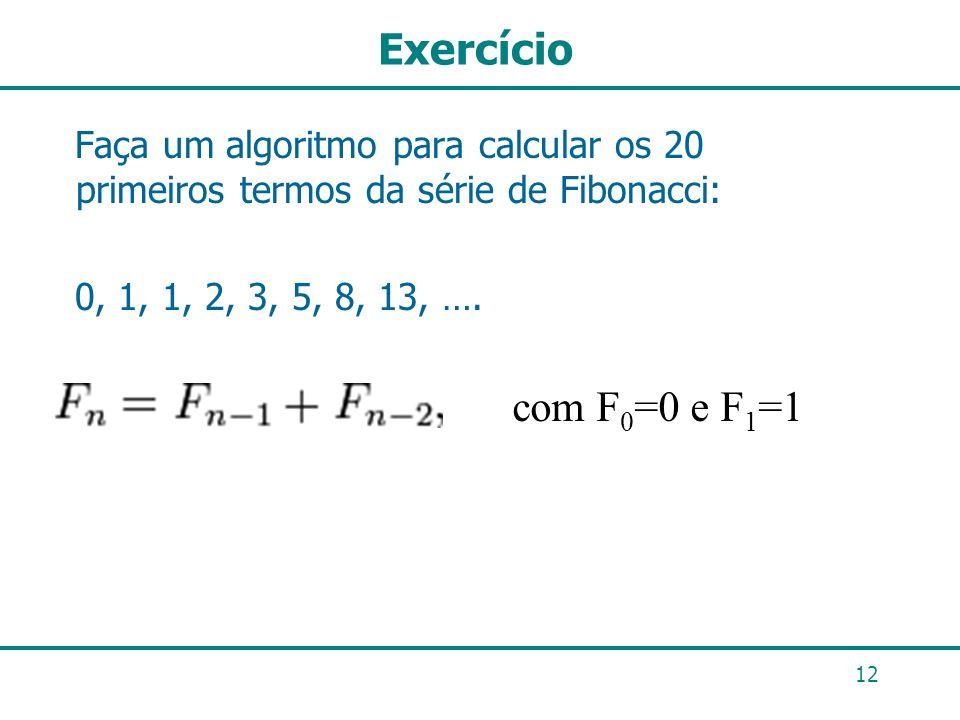 ExercícioFaça um algoritmo para calcular os 20 primeiros termos da série de Fibonacci: 0, 1, 1, 2, 3, 5, 8, 13, ….