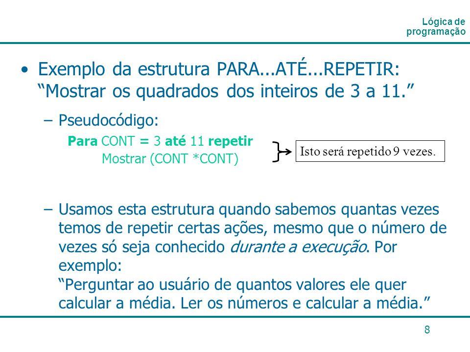 Lógica de programação Exemplo da estrutura PARA...ATÉ...REPETIR: Mostrar os quadrados dos inteiros de 3 a 11.