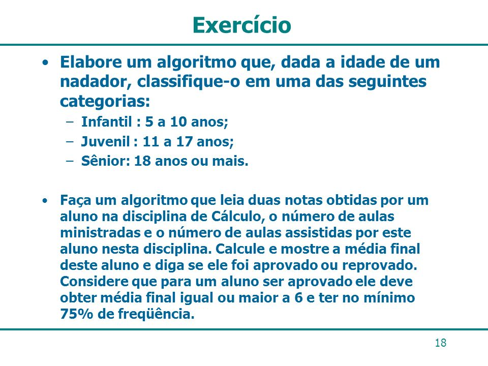 Exercício Elabore um algoritmo que, dada a idade de um nadador, classifique-o em uma das seguintes categorias:
