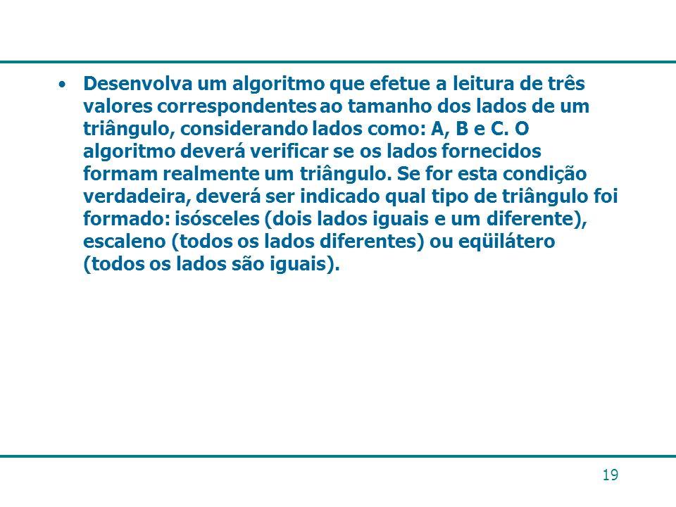 Desenvolva um algoritmo que efetue a leitura de três valores correspondentes ao tamanho dos lados de um triângulo, considerando lados como: A, B e C.