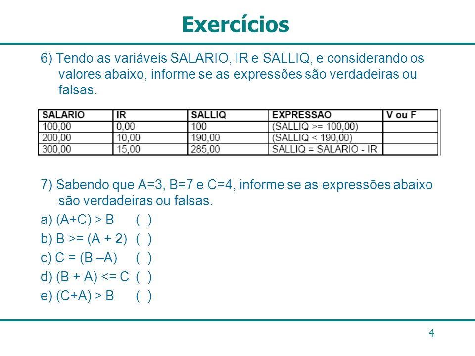 Exercícios 6) Tendo as variáveis SALARIO, IR e SALLIQ, e considerando os valores abaixo, informe se as expressões são verdadeiras ou falsas.