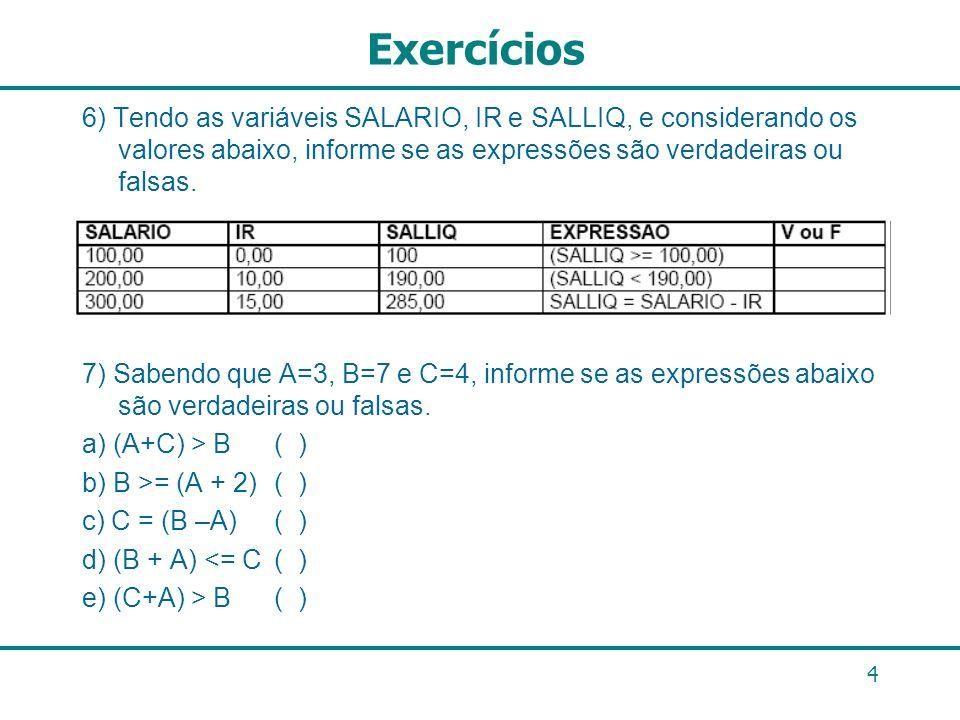 Exercícios6) Tendo as variáveis SALARIO, IR e SALLIQ, e considerando os valores abaixo, informe se as expressões são verdadeiras ou falsas.