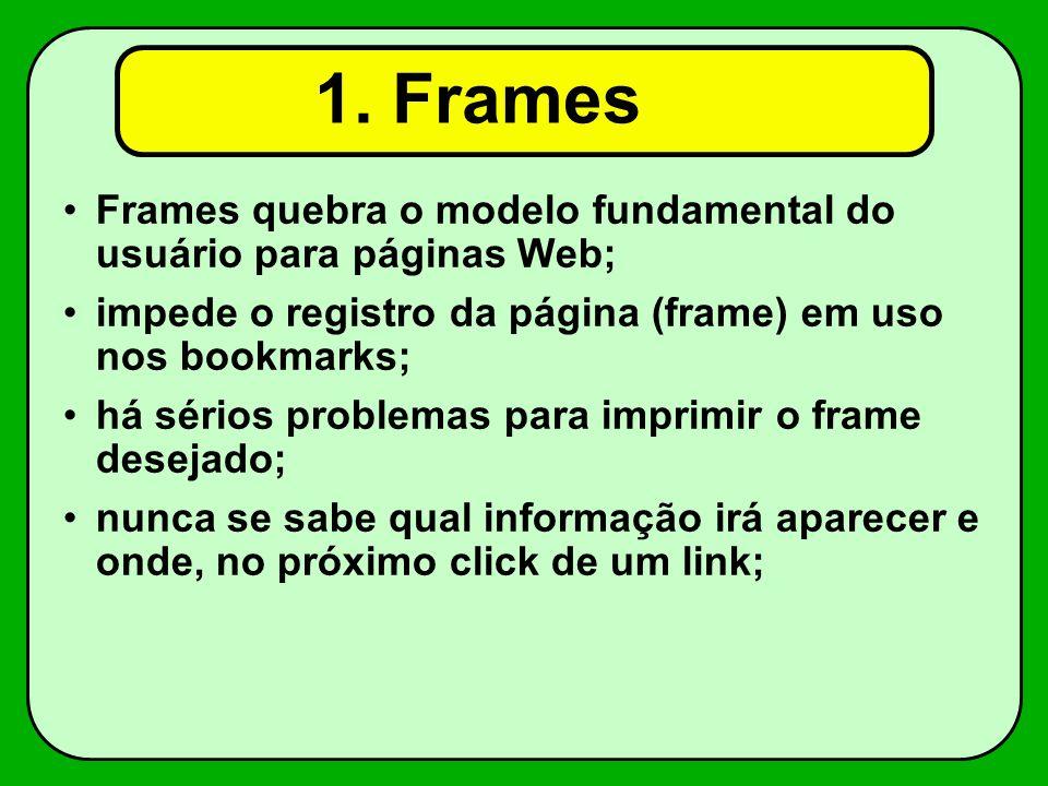 1. Frames Frames quebra o modelo fundamental do usuário para páginas Web; impede o registro da página (frame) em uso nos bookmarks;
