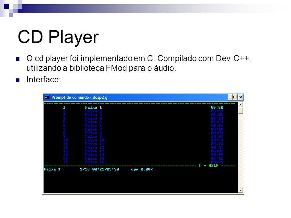 CD Player O cd player foi implementado em C. Compilado com Dev-C++, utilizando a biblioteca FMod para o áudio.