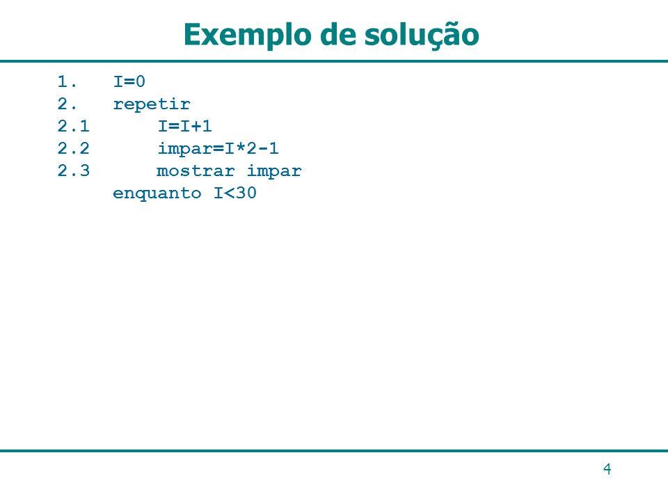 Exemplo de solução 1. I=0 2. repetir 2.1 I=I+1 2.2 impar=I*2-1