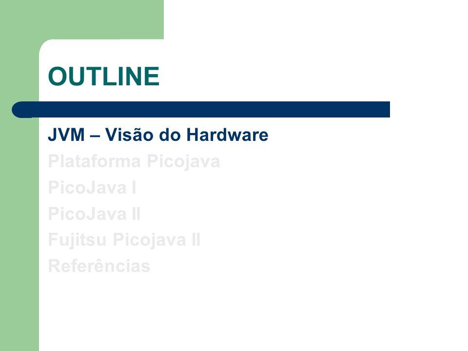 OUTLINE JVM – Visão do Hardware Plataforma Picojava PicoJava I