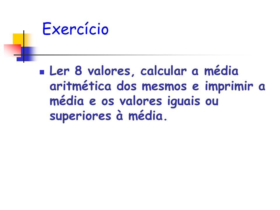 Exercício Ler 8 valores, calcular a média aritmética dos mesmos e imprimir a média e os valores iguais ou superiores à média.