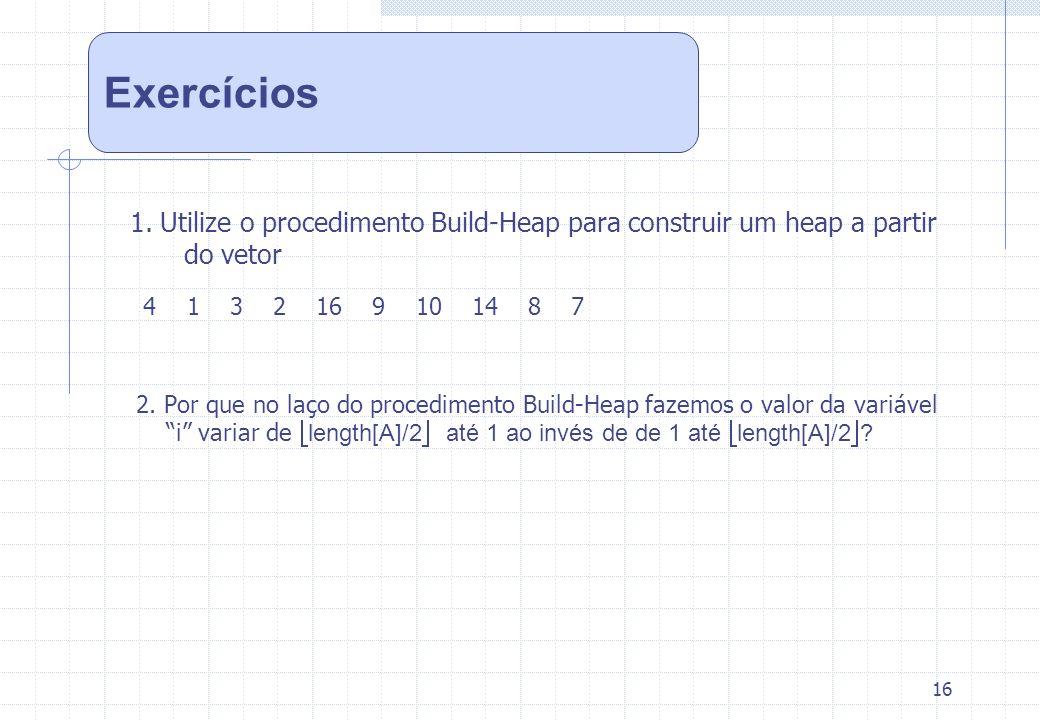 Exercícios 1. Utilize o procedimento Build-Heap para construir um heap a partir do vetor. 4 1 3 2 16 9 10 14 8 7.