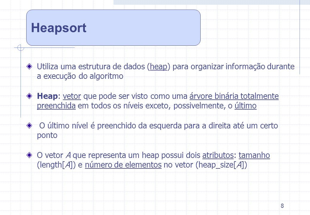 Heapsort Utiliza uma estrutura de dados (heap) para organizar informação durante a execução do algoritmo.