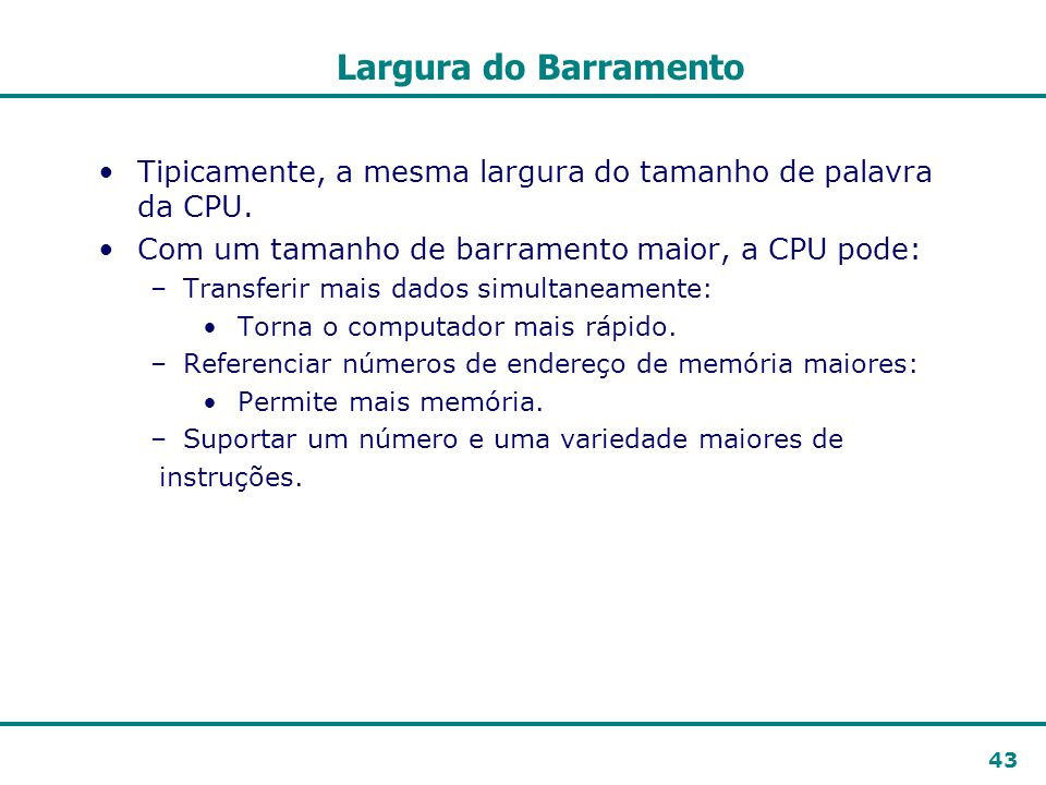 Largura do BarramentoTipicamente, a mesma largura do tamanho de palavra da CPU. Com um tamanho de barramento maior, a CPU pode: