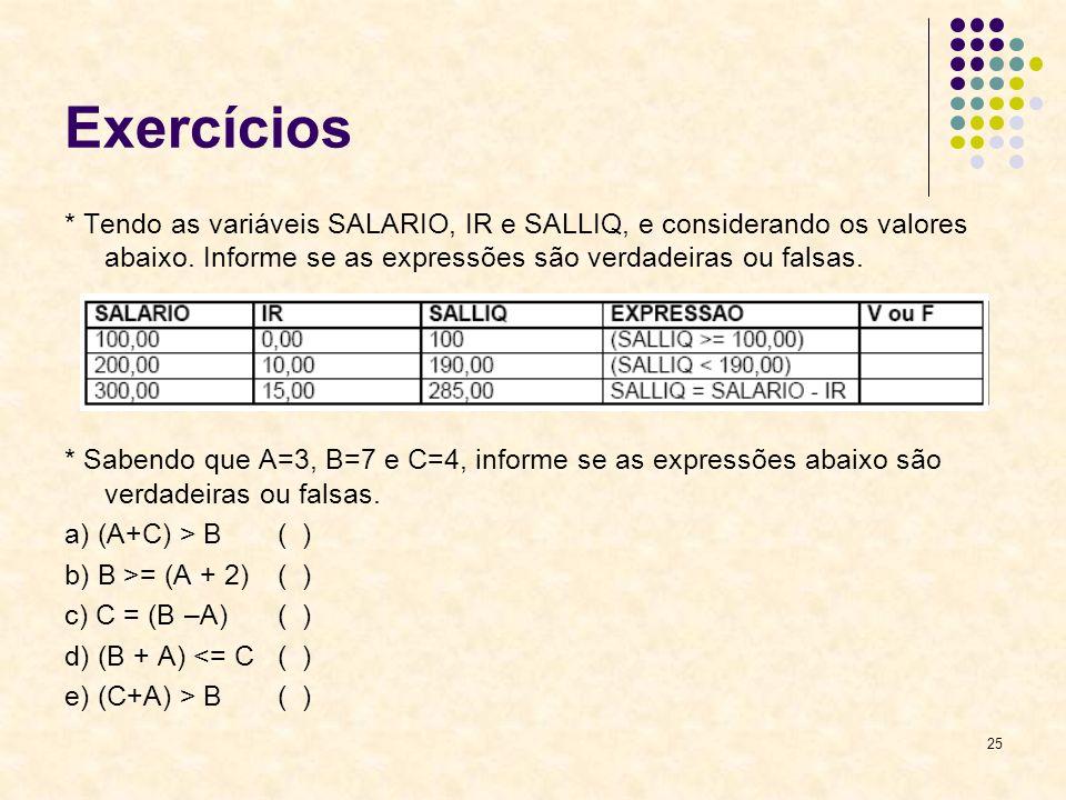 Exercícios* Tendo as variáveis SALARIO, IR e SALLIQ, e considerando os valores abaixo. Informe se as expressões são verdadeiras ou falsas.