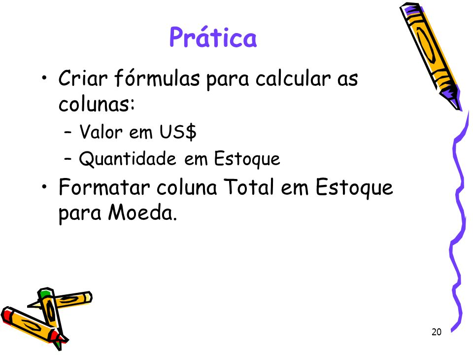 Prática Criar fórmulas para calcular as colunas: