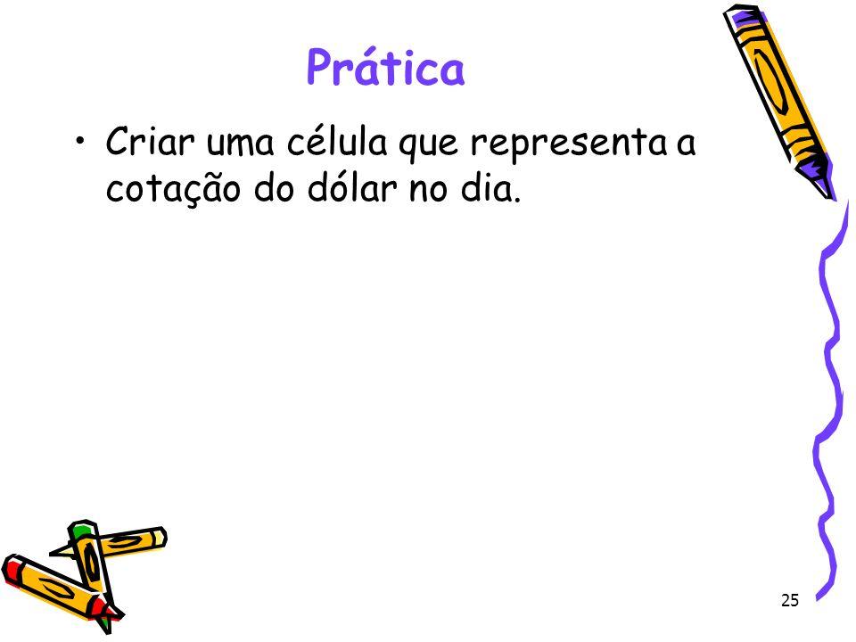 Prática Criar uma célula que representa a cotação do dólar no dia.