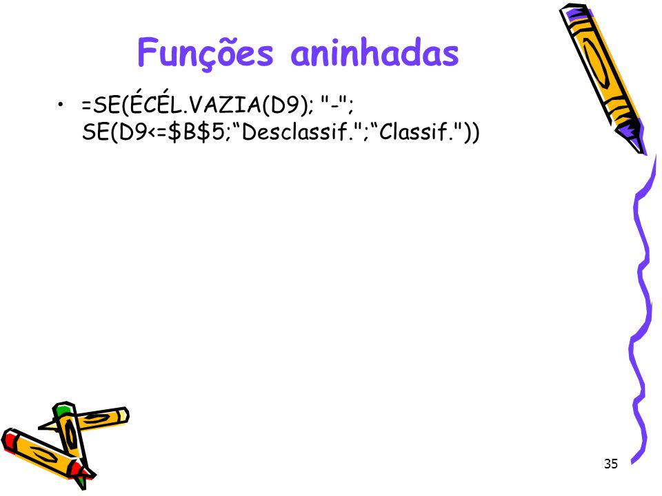 Funções aninhadas =SE(ÉCÉL.VAZIA(D9); - ; SE(D9<=$B$5; Desclassif. ; Classif. ))