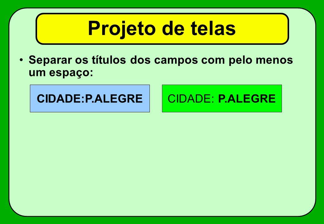 Projeto de telas Separar os títulos dos campos com pelo menos um espaço: CIDADE:P.ALEGRE.