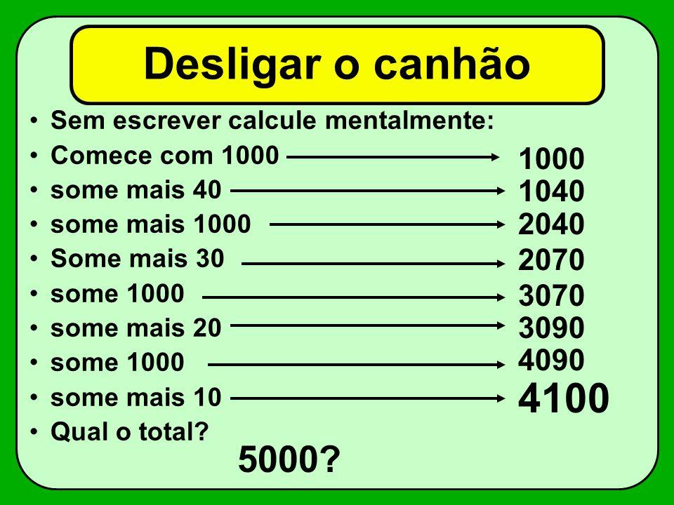 Desligar o canhão Sem escrever calcule mentalmente: Comece com 1000. some mais 40. some mais 1000.