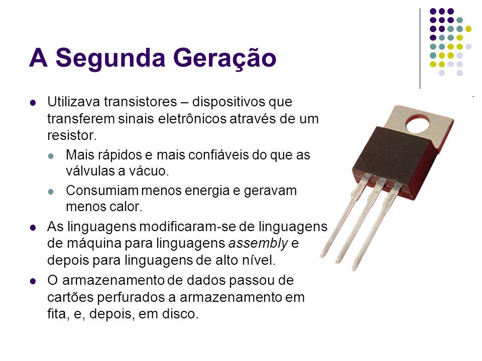 A Segunda Geração Utilizava transistores – dispositivos que transferem sinais eletrônicos através de um resistor.