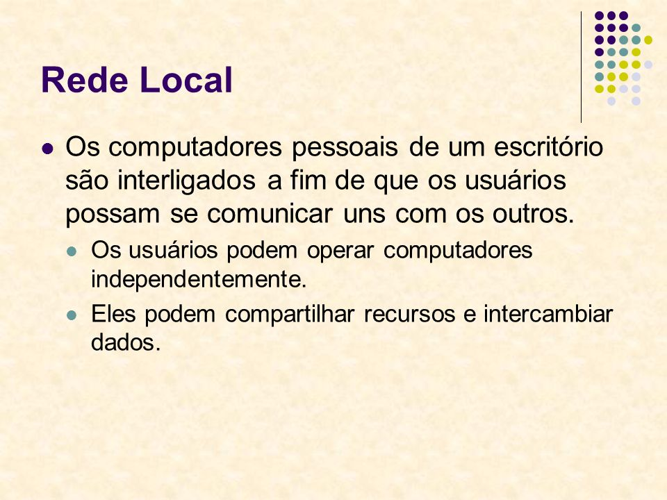 Rede Local Os computadores pessoais de um escritório são interligados a fim de que os usuários possam se comunicar uns com os outros.