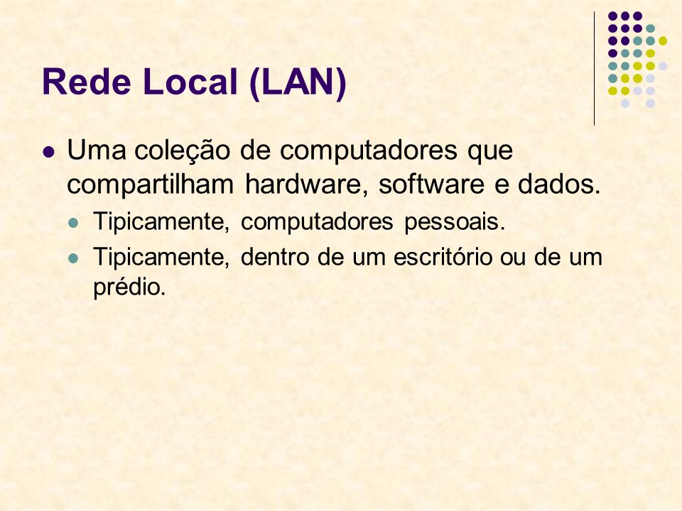 Rede Local (LAN) Uma coleção de computadores que compartilham hardware, software e dados. Tipicamente, computadores pessoais.