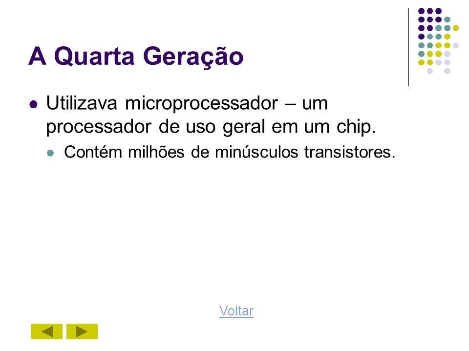 A Quarta Geração Utilizava microprocessador – um processador de uso geral em um chip. Contém milhões de minúsculos transistores.
