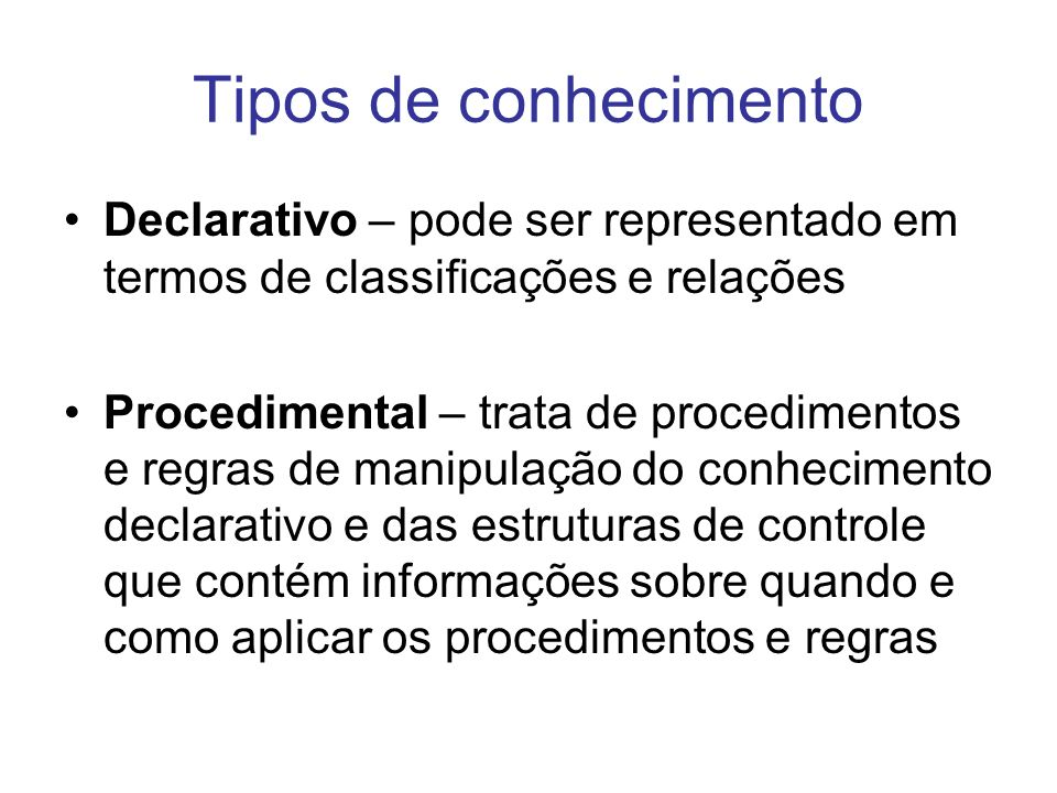 Tipos de conhecimento Declarativo – pode ser representado em termos de classificações e relações.