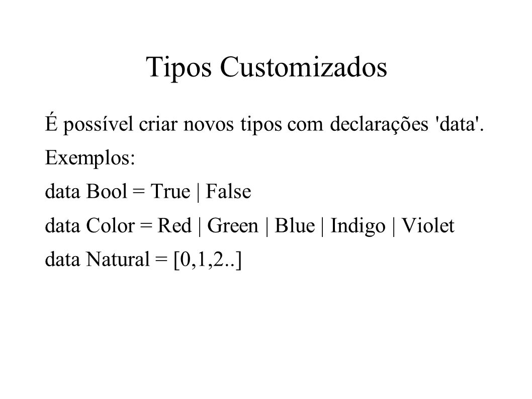 Tipos Customizados É possível criar novos tipos com declarações data . Exemplos: data Bool = True | False.