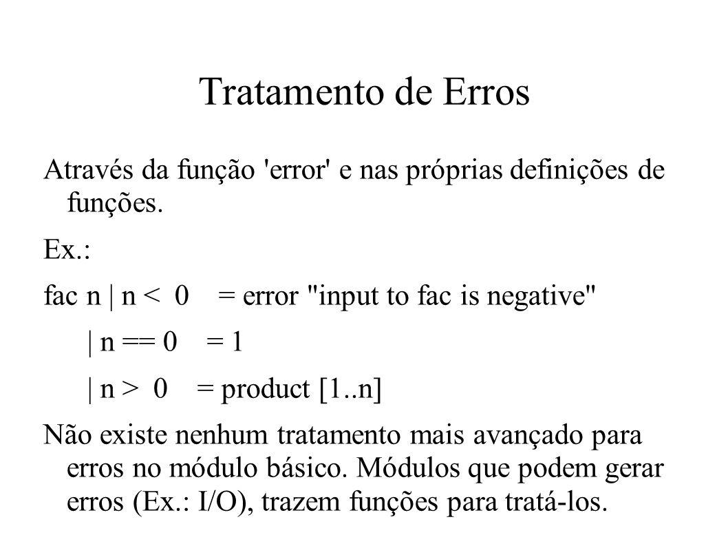 Tratamento de Erros Através da função error e nas próprias definições de funções. Ex.: fac n | n < 0 = error input to fac is negative