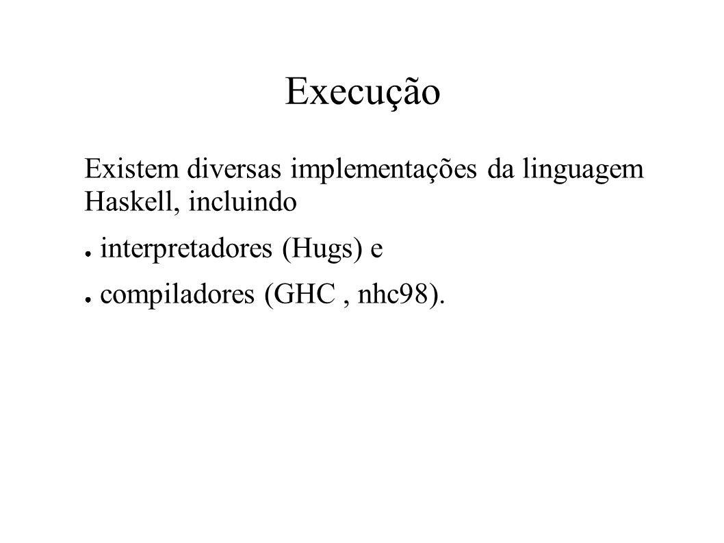 Execução Existem diversas implementações da linguagem Haskell, incluindo. interpretadores (Hugs) e.