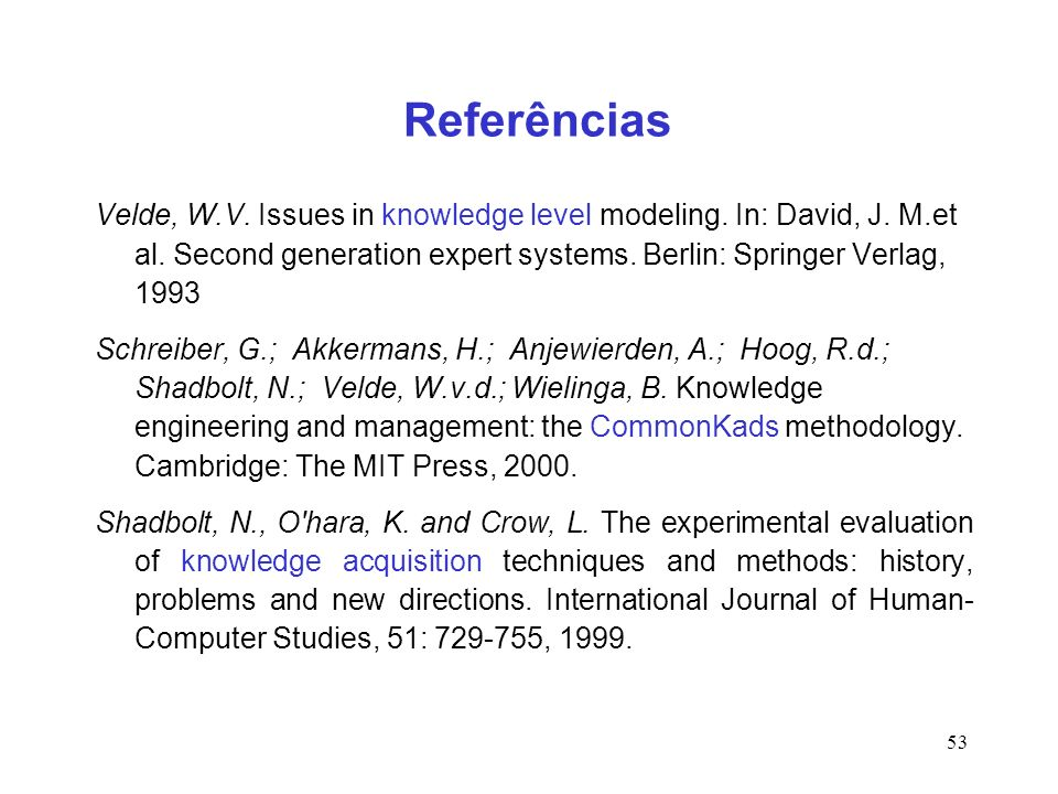 Referências Velde, W.V. Issues in knowledge level modeling. In: David, J. M.et al. Second generation expert systems. Berlin: Springer Verlag, 1993.