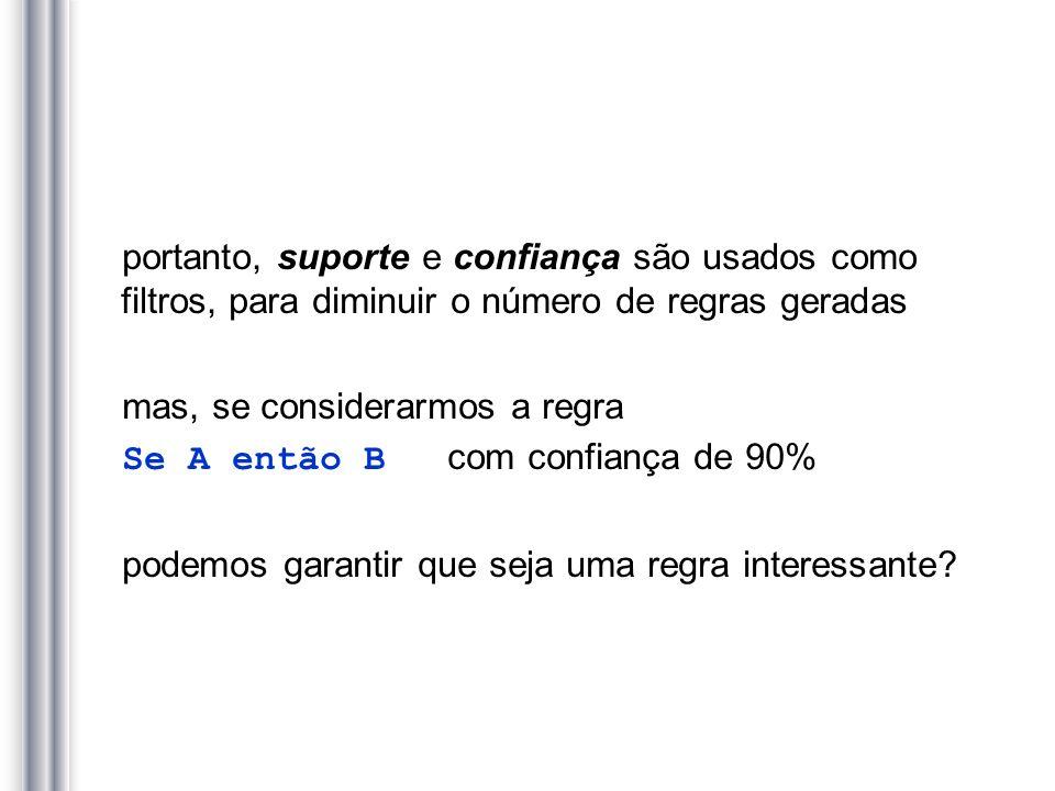 portanto, suporte e confiança são usados como filtros, para diminuir o número de regras geradas