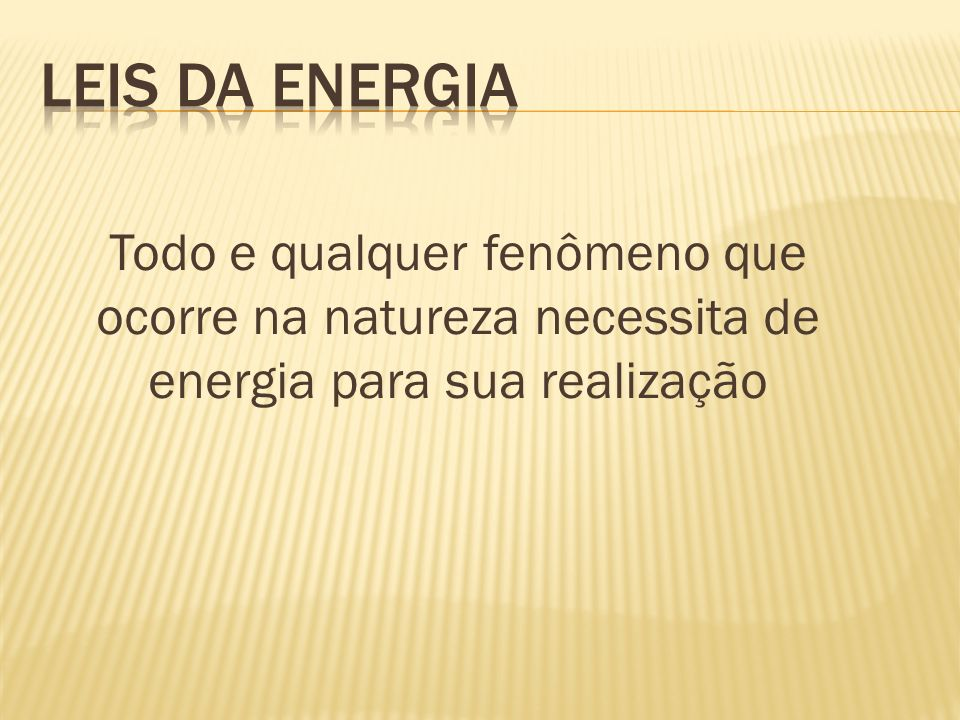 Leis da Energia Todo e qualquer fenômeno que ocorre na natureza necessita de energia para sua realização.