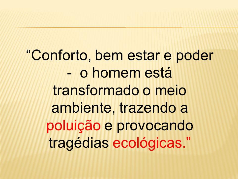 Conforto, bem estar e poder - o homem está transformado o meio ambiente, trazendo a poluição e provocando tragédias ecológicas.