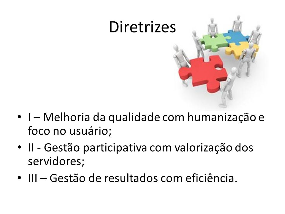 DiretrizesI – Melhoria da qualidade com humanização e foco no usuário; II - Gestão participativa com valorização dos servidores;