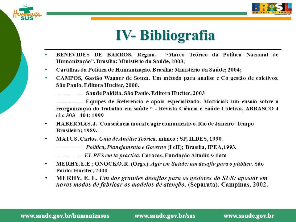 IV- Bibliografia BENEVIDES DE BARROS, Regina. Marco Teórico da Política Nacional de Humanização . Brasília: Ministério da Saúde, 2003;