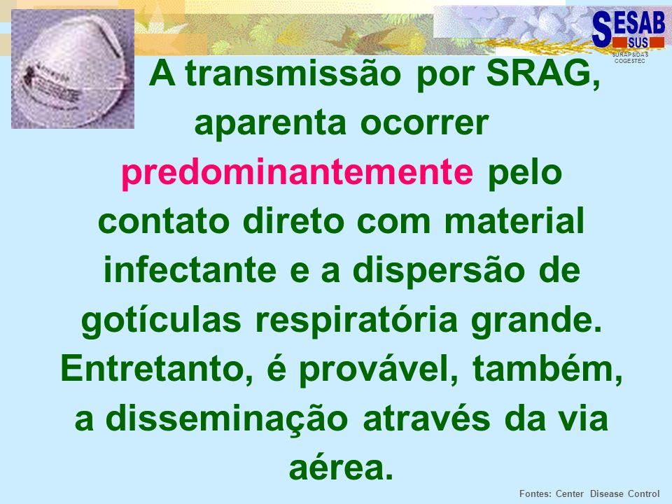 A transmissão por SRAG, aparenta ocorrer predominantemente pelo contato direto com material infectante e a dispersão de gotículas respiratória grande. Entretanto, é provável, também, a disseminação através da via aérea.